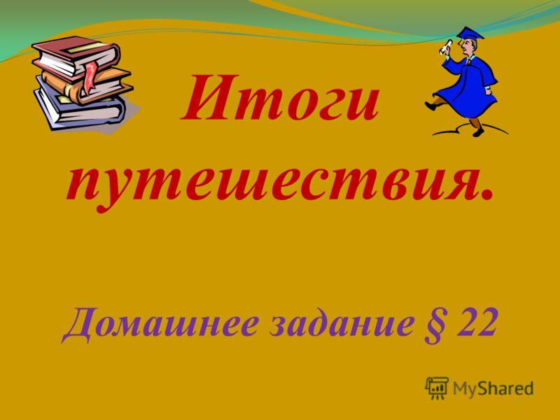 Итоги путешествия. Домашнее задание § 22