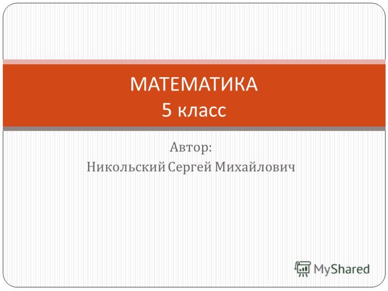 Автор : Никольский Сергей Михайлович МАТЕМАТИКА 5 класс