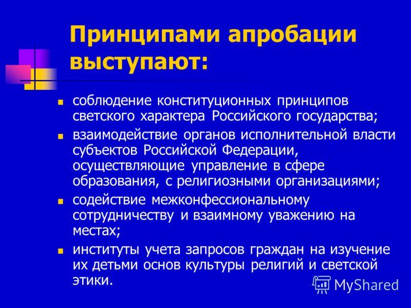 Принципами апробации выступают: соблюдение конституционных принципов светского характера Российского государства; взаимодействие органов исполнительной власти субъектов Российской Федерации, осуществляющие управление в сфере образования, с религиозны