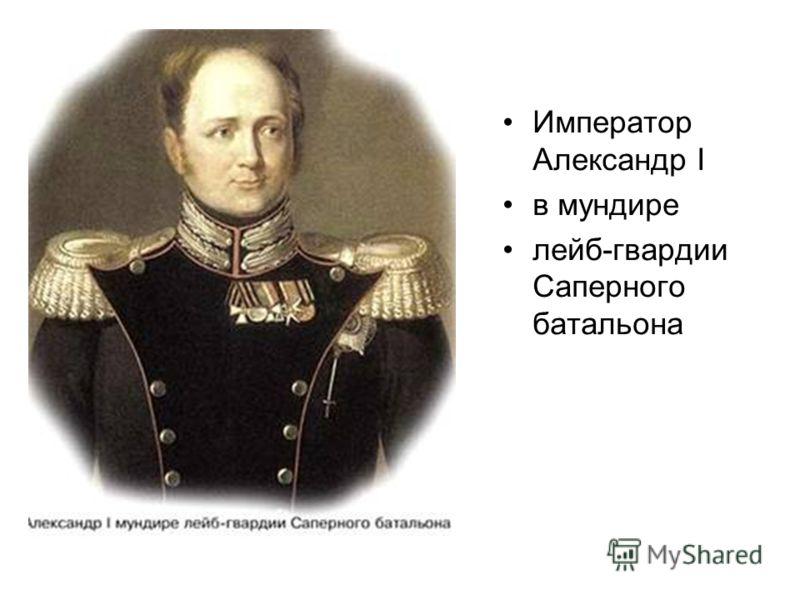 Император Александр I в мундире лейб-гвардии Саперного батальона