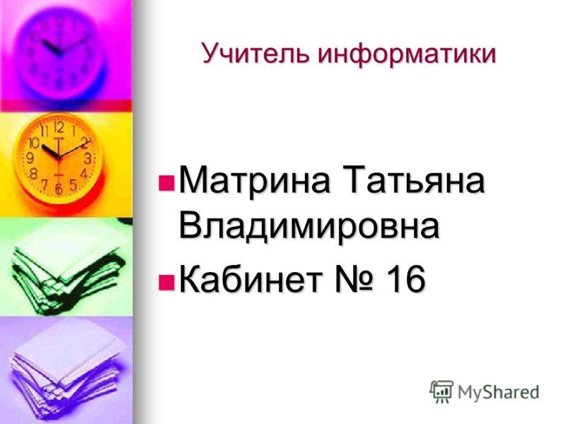 Учитель информатики Матрина Татьяна Владимировна Матрина Татьяна Владимировна Кабинет 16 Кабинет 16