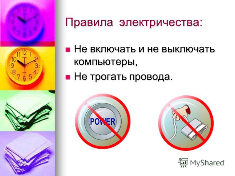 Правила электричества: Не включать и не выключать компьютеры, Не включать и не выключать компьютеры, Не трогать провода. Не трогать провода.