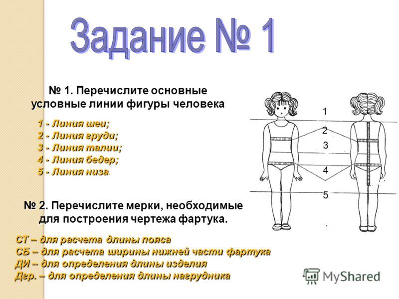 1. Перечислите основные условные линии фигуры человека 1. Перечислите основные условные линии фигуры человека 1 - Линия шеи; 2 - Линия груди; 3 - Линия талии; 4 - Линия бедер; 5 - Линия низа 5 - Линия низа. 2. Перечислите мерки, необходимые 2. Перечи
