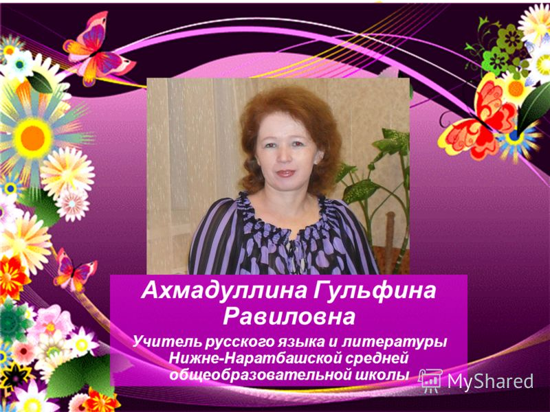 Everybody has his native place, Everybody prides himself on it. But I dont know any place with so much grace Except my native village, I admit. Ахмадуллина Гульфина Равиловна Учитель русского языка и литературы Нижне-Наратбашской средней общеобразова