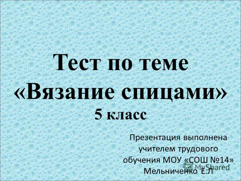 Тест по теме «Вязание спицами» 5 класс Презентация выполнена учителем трудового обучения МОУ «СОШ 14» Мельниченко Е.Л