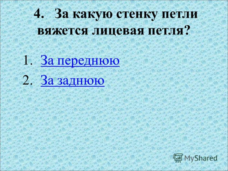 4. За какую стенку петли вяжется лицевая петля? 1.За переднююЗа переднюю 2.За заднююЗа заднюю