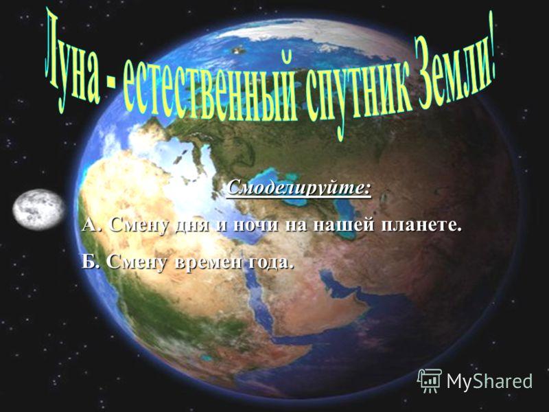 Смоделируйте: А. Смену дня и ночи на нашей планете. Б. Смену времен года.