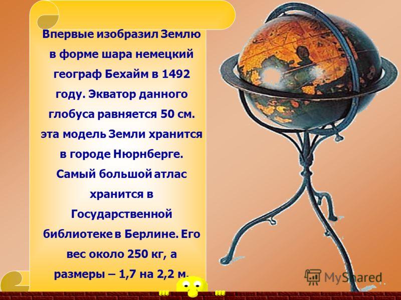 Впервые изобразил Землю в форме шара немецкий географ Бехайм в 1492 году. Экватор данного глобуса равняется 50 см. эта модель Земли хранится в городе Нюрнберге. Самый большой атлас хранится в Государственной библиотеке в Берлине. Его вес около 250 кг