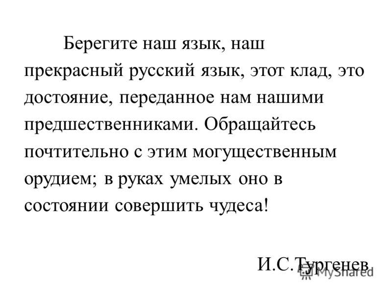 Берегите наш язык, наш прекрасный русский язык, этот клад, это достояние, переданное нам нашими предшественниками. Обращайтесь почтительно с этим могущественным орудием; в руках умелых оно в состоянии совершить чудеса! И.С.Тургенев