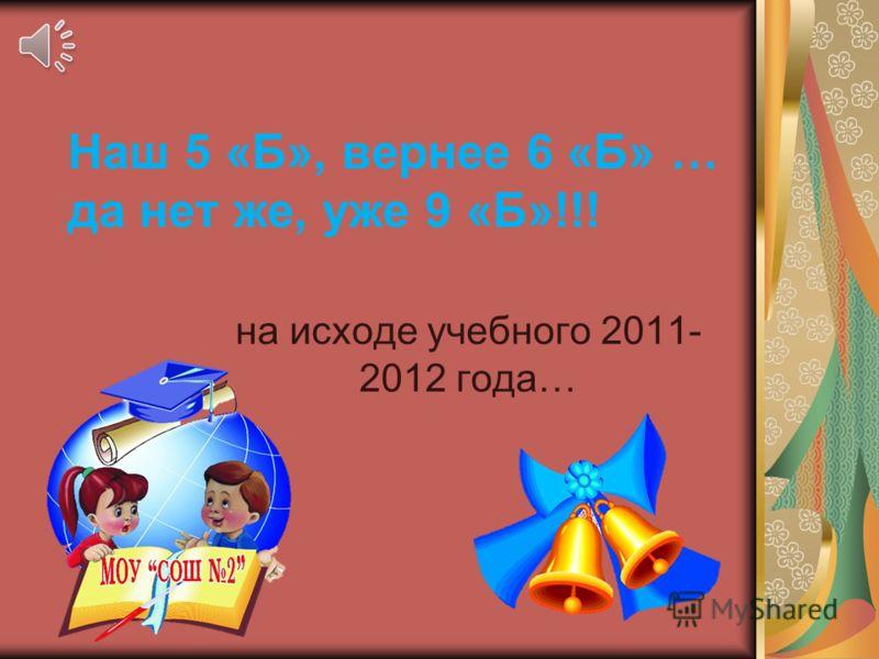 Наш 5 «Б», вернее 6 «Б» … да нет же, уже 9 «Б»!!! на исходе учебного 2011- 2012 года…