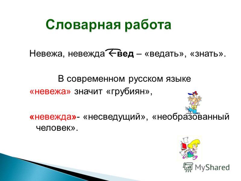 Словарная работа Невежа, невежда вед – «ведать», «знать». В современном русском языке «невежа» значит «грубиян», «невежда»- «несведущий», «необразованный человек».