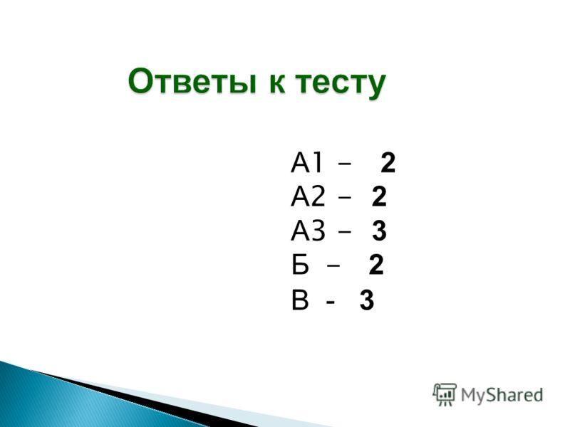 Ответы к тесту А 1 - 2 А 2 - 2 А 3 - 3 Б - 2 В - 3