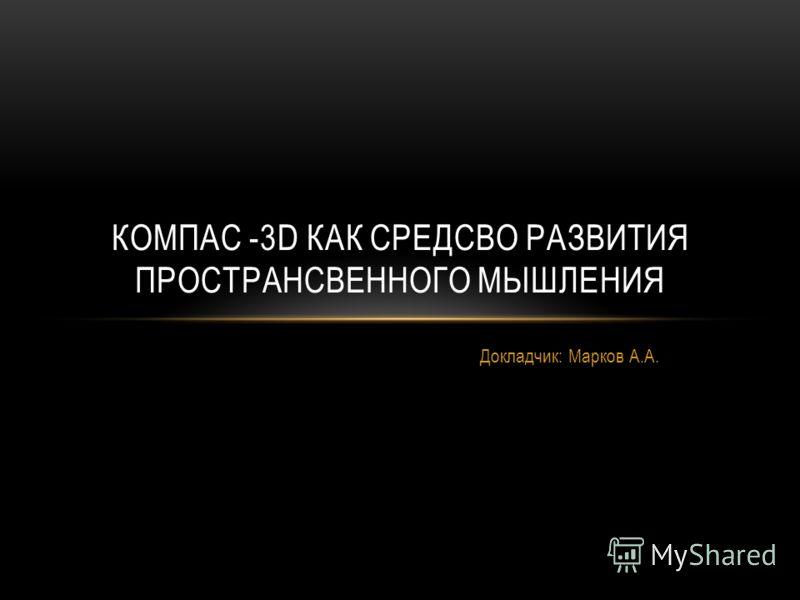 Докладчик: Марков А.А. КОМПАС -3D КАК СРЕДСВО РАЗВИТИЯ ПРОСТРАНСВЕННОГО МЫШЛЕНИЯ
