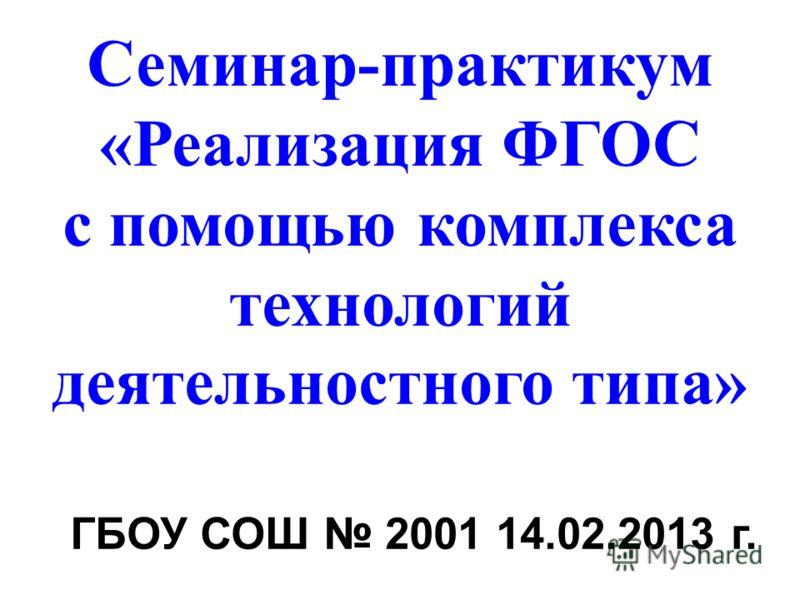 Семинар-практикум «Реализация ФГОС с помощью комплекса технологий деятельностного типа» ГБОУ СОШ 2001 14.02.2013 г.