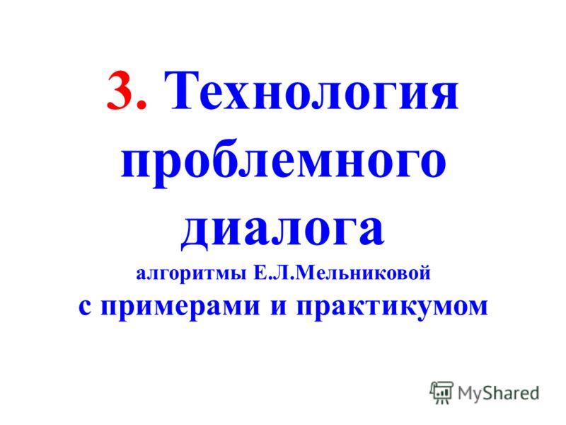 3. Технология проблемного диалога алгоритмы Е.Л.Мельниковой с примерами и практикумом