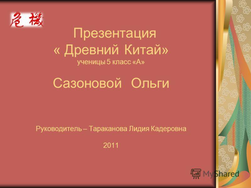 Презентация « Древний Китай» ученицы 5 класс «А» Сазоновой Ольги Руководитель – Тараканова Лидия Кадеровна 2011