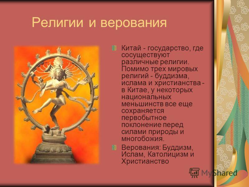 Религии и верования Китай - государство, где сосуществуют различные религии. Помимо трех мировых религий - буддизма, ислама и христианства - в Китае, у некоторых национальных меньшинств все еще сохраняется первобытное поклонение перед силами природы