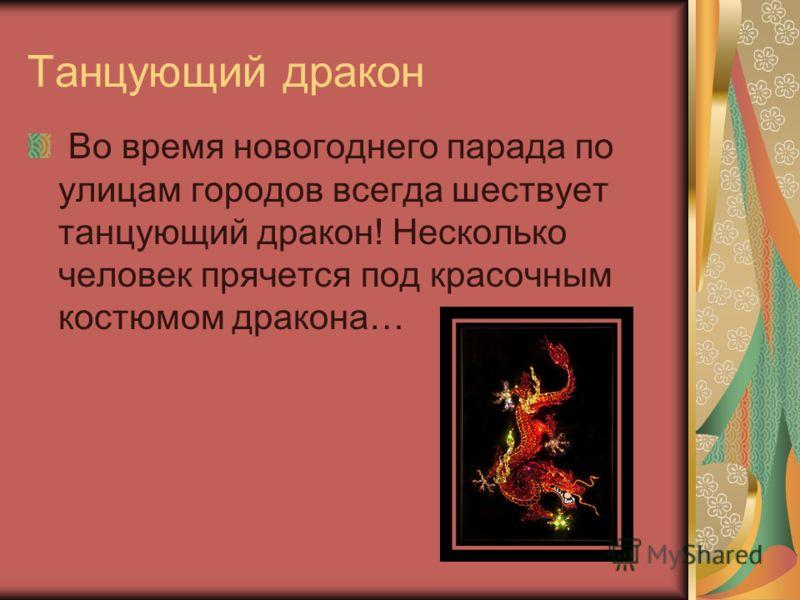 Танцующий дракон Во время новогоднего парада по улицам городов всегда шествует танцующий дракон! Несколько человек прячется под красочным костюмом дракона…