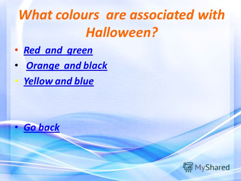 What colours are associated with Halloween? Red and green Red and green black black Orange and blackOrange and black Yellow and blue Yellow and blue Go back