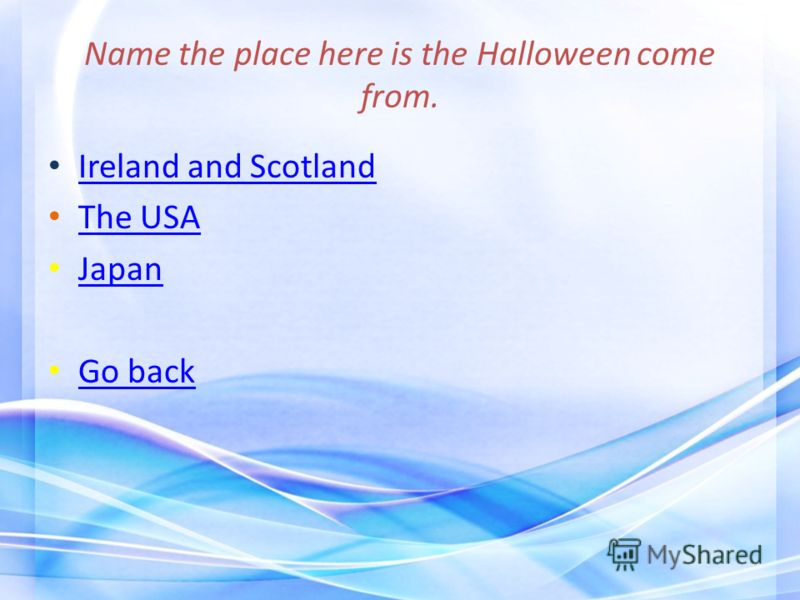 Name the place here is the Halloween come from. Ireland and Scotland The USA Japan Go back