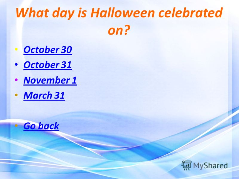 What day is Halloween celebrated on? October 30 October 31 November 1 March 31 Go back