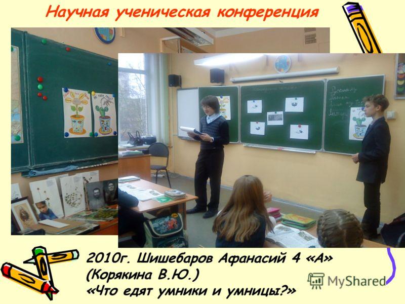 Научная ученическая конференция 2010г. Шишебаров Афанасий 4 «А» (Корякина В.Ю.) «Что едят умники и умницы?»