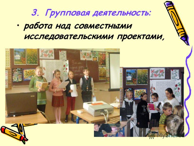 3. Групповая деятельность : работа над совместными исследовательскими проектами,
