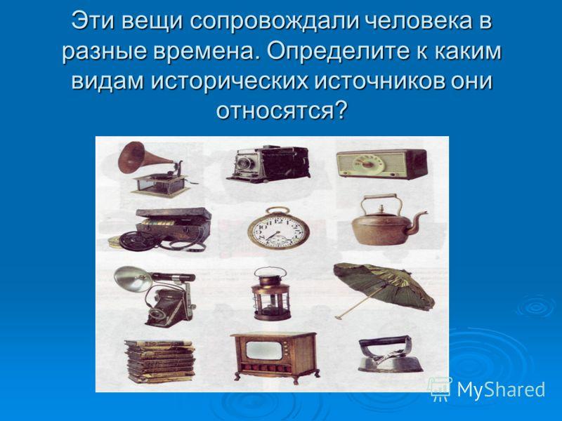 Эти вещи сопровождали человека в разные времена. Определите к каким видам исторических источников они относятся?