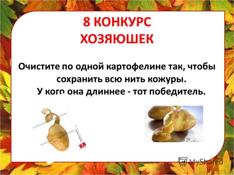 8 КОНКУРС ХОЗЯЮШЕК Очистите по одной картофелине так, чтобы сохранить всю нить кожуры. У кого она длиннее - тот победитель.
