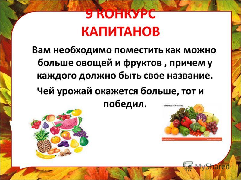 9 КОНКУРС КАПИТАНОВ Вам необходимо поместить как можно больше овощей и фруктов, причем у каждого должно быть свое название. Чей урожай окажется больше, тот и победил.