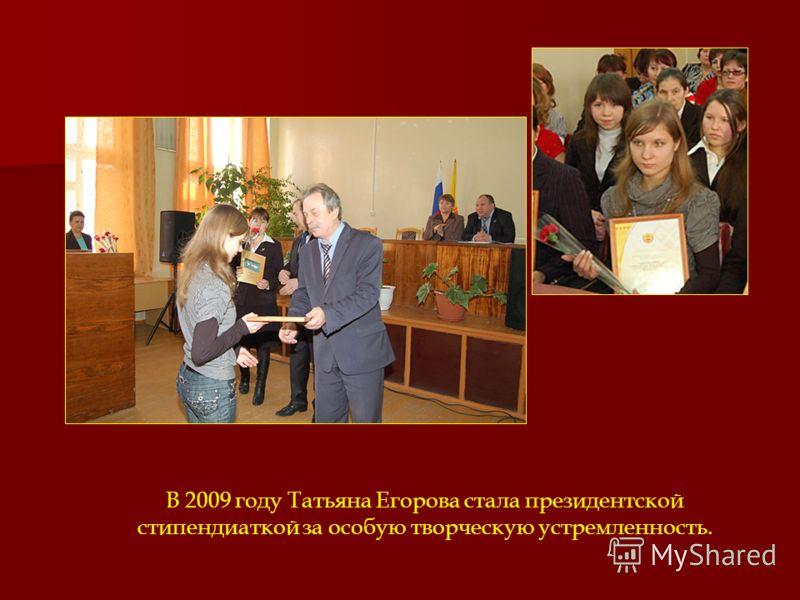 В 2009 году Татьяна Егорова стала президентской стипендиаткой за особую творческую устремленность.