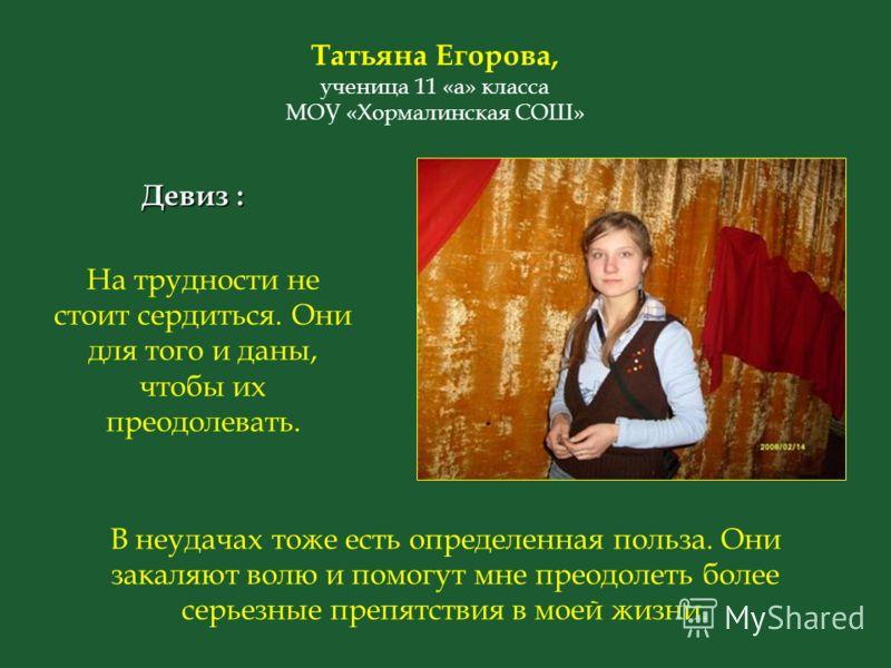 Татьяна Егорова, ученица 11 «а» класса МОУ «Хормалинская СОШ» На трудности не стоит сердиться. Они для того и даны, чтобы их преодолевать. Девиз : В неудачах тоже есть определенная польза. Они закаляют волю и помогут мне преодолеть более серьезные пр