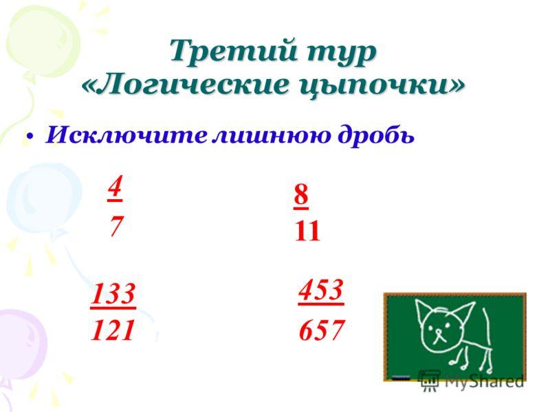 Исключите лишнюю дробь Третий тур «Логические цыпочки» 4747 133 121 453 657 8 11
