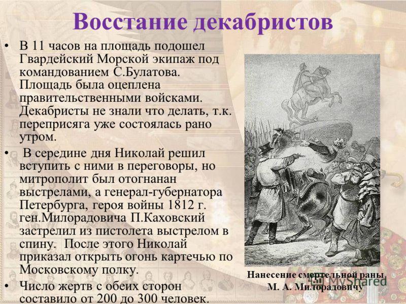 Восстание декабристов В 11 часов на площадь подошел Гвардейский Морской экипаж под командованием С.Булатова. Площадь была оцеплена правительственными войсками. Декабристы не знали что делать, т.к. переприсяга уже состоялась рано утром. В середине дня