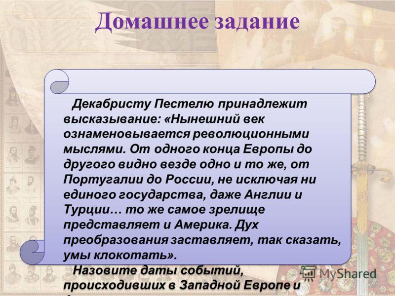 Домашнее задание Декабристу Пестелю принадлежит высказывание: «Нынешний век ознаменовывается революционными мыслями. От одного конца Европы до другого видно везде одно и то же, от Португалии до России, не исключая ни единого государства, даже Англии