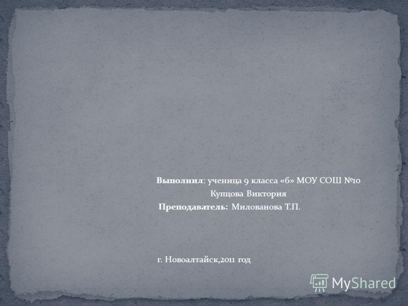 Выполнил: ученица 9 класса «б» МОУ СОШ 10 Купцова Виктория Преподаватель: Милованова Т.П. г. Новоалтайск,2011 год