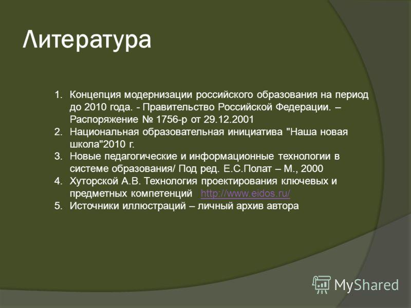 1.Концепция модернизации российского образования на период до 2010 года. - Правительство Российской Федерации. – Распоряжение 1756-р от 29.12.2001 2.Национальная образовательная инициатива