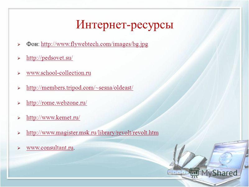 Интернет-ресурсы Фон: http://www.flywebtech.com/images/bg.jpghttp://www.flywebtech.com/images/bg.jpg http://pedsovet.su/ www.school-collection.ru www.school-collection.ru http://members.tripod.com/~sesna/oldeast/ http://rome.webzone.ru/ http://www.ke