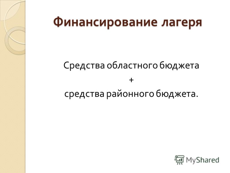 Финансирование лагеря Средства областного бюджета + средства районного бюджета.