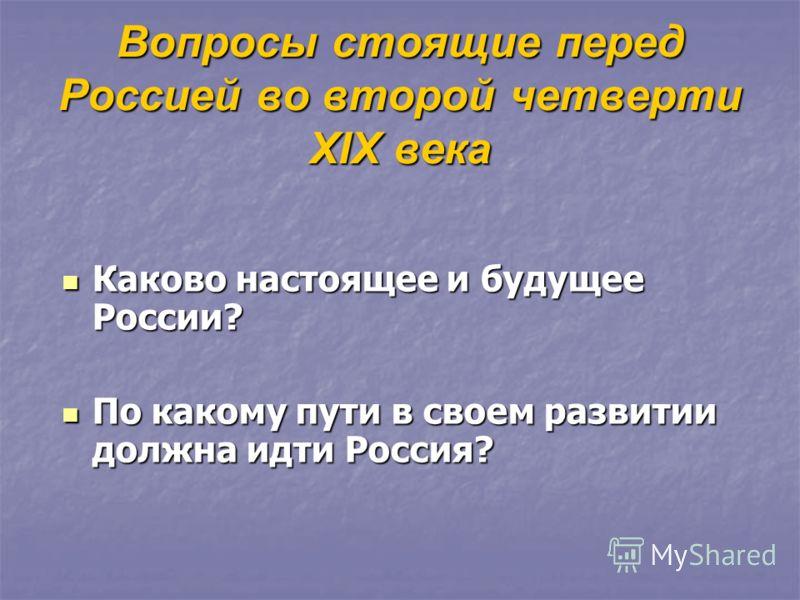 Вопросы стоящие перед Россией во второй четверти XIX века Каково настоящее и будущее России? Каково настоящее и будущее России? По какому пути в своем развитии должна идти Россия? По какому пути в своем развитии должна идти Россия?
