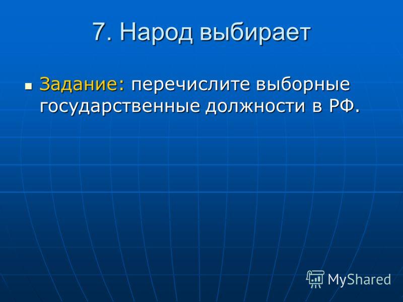 7. Народ выбирает Задание: перечислите выборные государственные должности в РФ. Задание: перечислите выборные государственные должности в РФ.