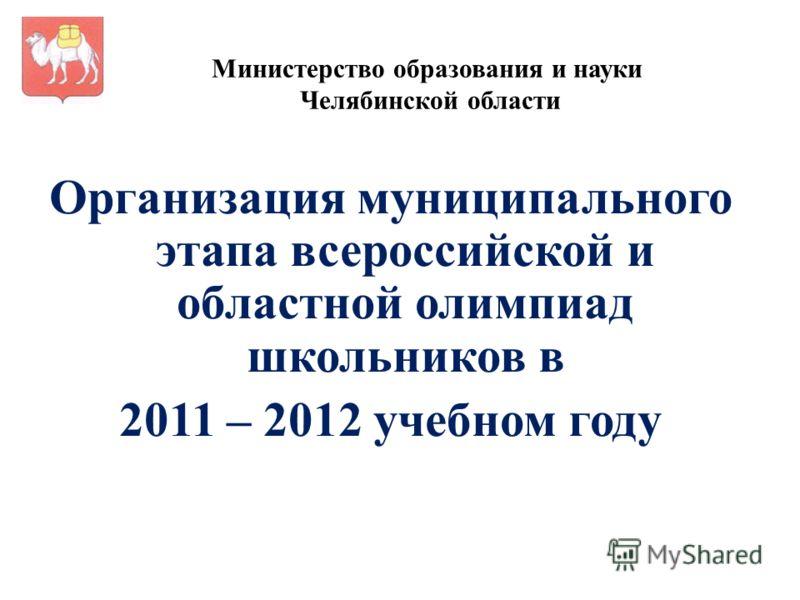 Министерство образования и науки Челябинской области Организация муниципального этапа всероссийской и областной олимпиад школьников в 2011 – 2012 учебном году
