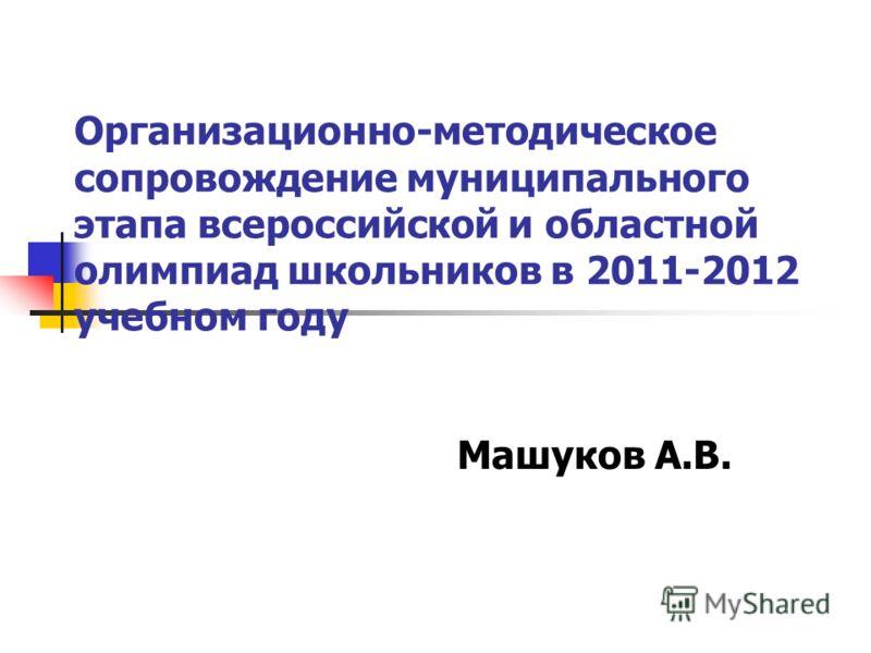 Организационно-методическое сопровождение муниципального этапа всероссийской и областной олимпиад школьников в 2011-2012 учебном году Машуков А.В.