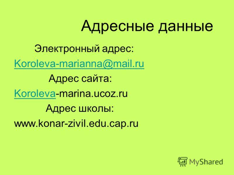 Адресные данные Электронный адрес: Koroleva-marianna@mail.ru Адрес сайта: KorolevaKoroleva-marina.ucoz.ru Адрес школы: www.konar-zivil.edu.cap.ru