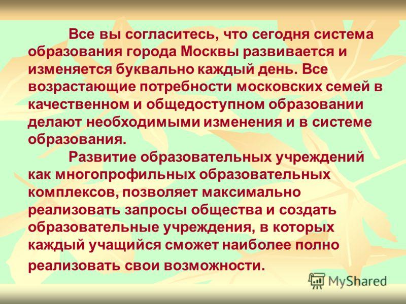 Все вы согласитесь, что сегодня система образования города Москвы развивается и изменяется буквально каждый день. Все возрастающие потребности московских семей в качественном и общедоступном образовании делают необходимыми изменения и в системе образ