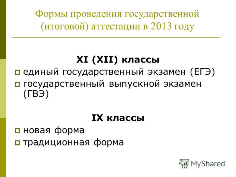XI (XII) классы единый государственный экзамен (ЕГЭ) государственный выпускной экзамен (ГВЭ) IX классы новая форма традиционная форма Формы проведения государственной (итоговой) аттестации в 2013 году
