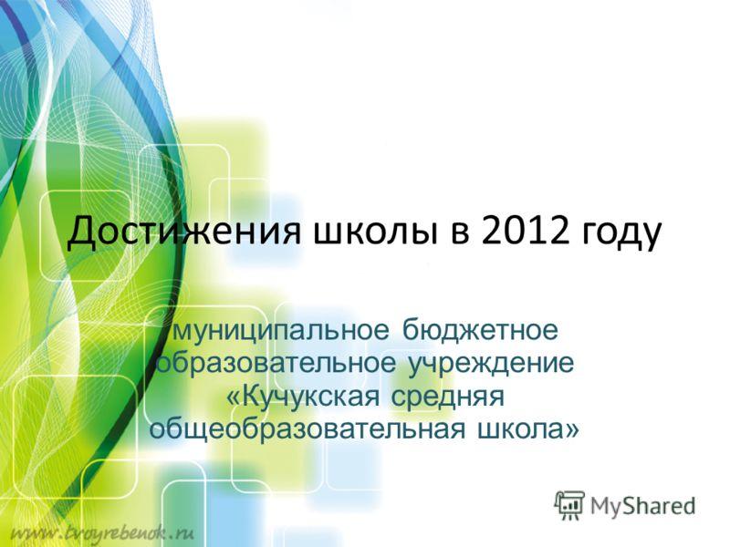 Достижения школы в 2012 году муниципальное бюджетное образовательное учреждение «Кучукская средняя общеобразовательная школа»