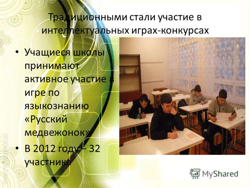 Традиционными стали участие в интеллектуальных играх-конкурсах Учащиеся школы принимают активное участие в игре по языкознанию «Русский медвежонок» В 2012 году – 32 участника
