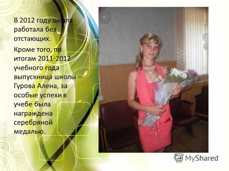 В 2012 году школа работала без отстающих. Кроме того, по итогам 2011-2012 учебного года выпускница школы – Гурова Алена, за особые успехи в учебе была награждена серебряной медалью.