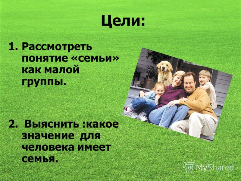 Цели: 1.Рассмотреть понятие «семьи» как малой группы. 2. Выяснить :какое значение для человека имеет семья.